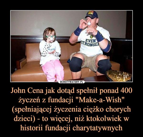 """John Cena jak dotąd spełnił ponad 400 życzeń z fundacji """"Make-a-Wish"""" (spełniającej życzenia ciężko chorych dzieci) - to więcej, niż ktokolwiek w historii fundacji charytatywnych –"""