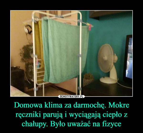Domowa klima za darmochę. Mokre ręczniki parują i wyciągają ciepło z chałupy. Było uważać na fizyce –