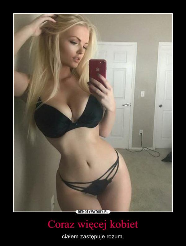 Coraz więcej kobiet – ciałem zastępuje rozum.