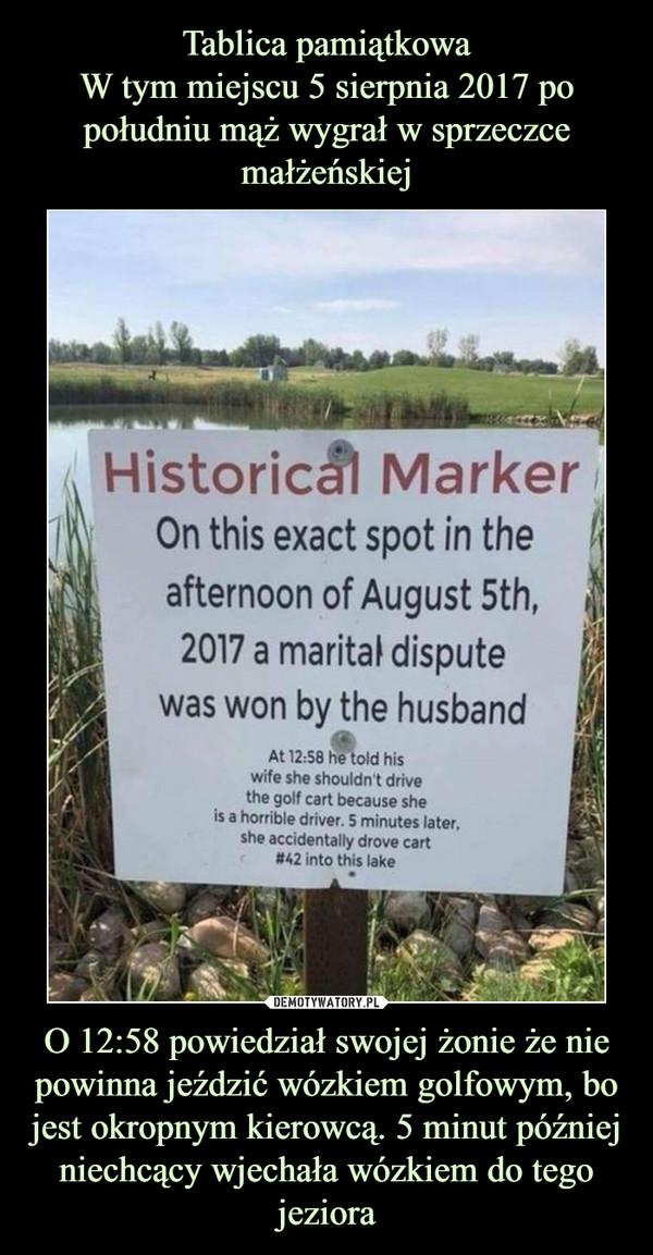 O 12:58 powiedział swojej żonie że nie powinna jeździć wózkiem golfowym, bo jest okropnym kierowcą. 5 minut później niechcący wjechała wózkiem do tego jeziora –