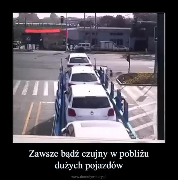 Zawsze bądź czujny w pobliżudużych pojazdów –