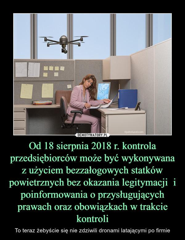 Od 18 sierpnia 2018 r. kontrola przedsiębiorców może być wykonywana z użyciem bezzałogowych statków powietrznych bez okazania legitymacji  i poinformowania o przysługujących prawach oraz obowiązkach w trakcie kontroli – To teraz żebyście się nie zdziwili dronami latającymi po firmie