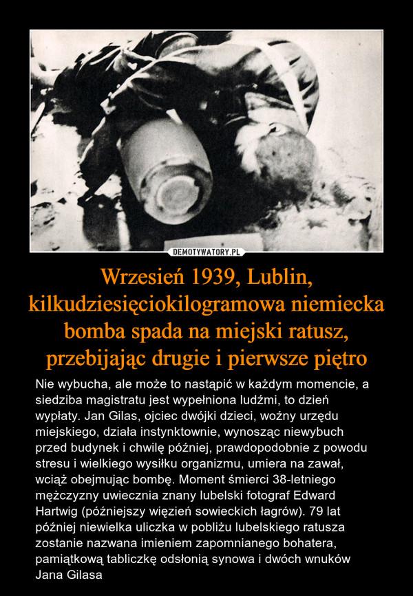 Wrzesień 1939, Lublin, kilkudziesięciokilogramowa niemiecka bomba spada na miejski ratusz, przebijając drugie i pierwsze piętro – Nie wybucha, ale może to nastąpić w każdym momencie, a siedziba magistratu jest wypełniona ludźmi, to dzień wypłaty. Jan Gilas, ojciec dwójki dzieci, woźny urzędu miejskiego, działa instynktownie, wynosząc niewybuch przed budynek i chwilę później, prawdopodobnie z powodu stresu i wielkiego wysiłku organizmu, umiera na zawał, wciąż obejmując bombę. Moment śmierci 38-letniego mężczyzny uwiecznia znany lubelski fotograf Edward Hartwig (późniejszy więzień sowieckich łagrów). 79 lat później niewielka uliczka w pobliżu lubelskiego ratusza zostanie nazwana imieniem zapomnianego bohatera, pamiątkową tabliczkę odsłonią synowa i dwóch wnuków Jana Gilasa