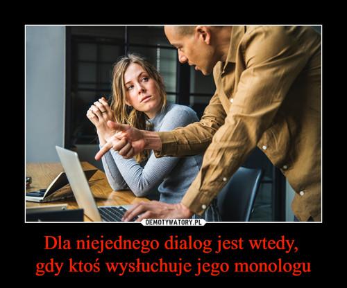 Dla niejednego dialog jest wtedy,  gdy ktoś wysłuchuje jego monologu