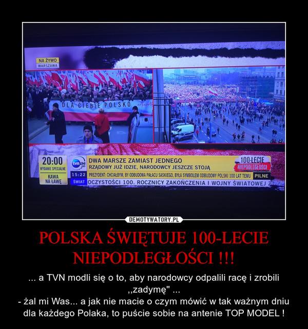 POLSKA ŚWIĘTUJE 100-LECIE NIEPODLEGŁOŚCI !!! – ... a TVN modli się o to, aby narodowcy odpalili racę i zrobili ,,zadymę'' ...- żal mi Was... a jak nie macie o czym mówić w tak ważnym dniu dla każdego Polaka, to puście sobie na antenie TOP MODEL !