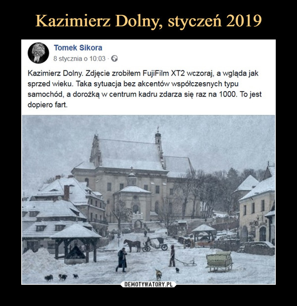 –  Tomek Sikora8 stycznia o 10:03 ·Kazimierz Dolny. Zdjęcie zrobiłem FujiFilm XT2 wczoraj, a wgląda jak sprzed wieku. Taka sytuacja bez akcentów współczesnych typu samochód, a dorożką w centrum kadru zdarza się raz na 1000. To jest dopiero fart.