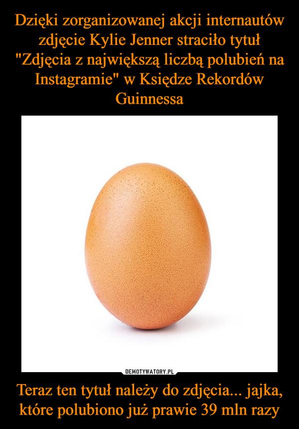 Teraz ten tytuł należy do zdjęcia... jajka, które polubiono już prawie 39 mln razy –