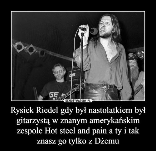 Rysiek Riedel gdy był nastolatkiem był gitarzystą w znanym amerykańskim zespole Hot steel and pain a ty i tak znasz go tylko z Dżemu