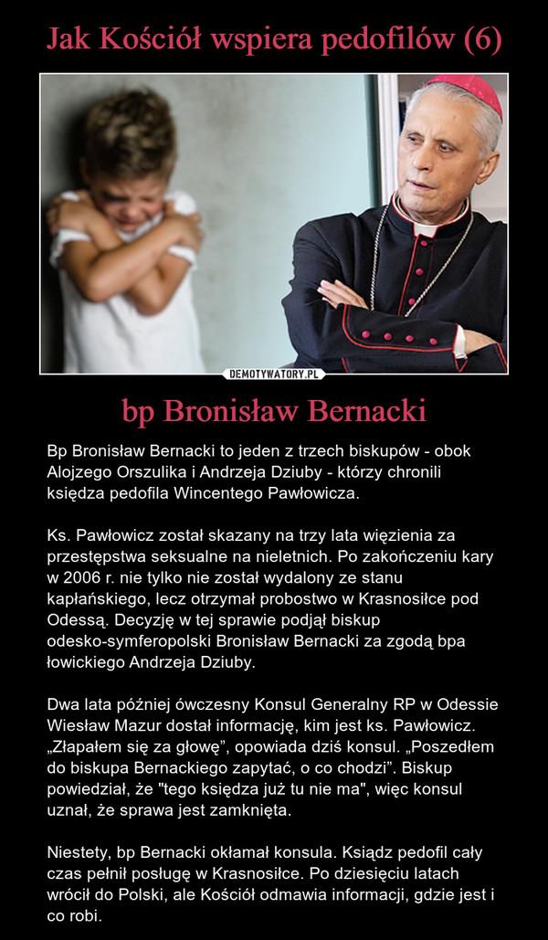 """bp Bronisław Bernacki – Bp Bronisław Bernacki to jeden z trzech biskupów - obok Alojzego Orszulika i Andrzeja Dziuby - którzy chronili księdza pedofila Wincentego Pawłowicza. Ks. Pawłowicz został skazany na trzy lata więzienia za przestępstwa seksualne na nieletnich. Po zakończeniu kary w 2006 r. nie tylko nie został wydalony ze stanu kapłańskiego, lecz otrzymał probostwo w Krasnosiłce pod Odessą. Decyzję w tej sprawie podjął biskup odesko-symferopolski Bronisław Bernacki za zgodą bpa łowickiego Andrzeja Dziuby. Dwa lata później ówczesny Konsul Generalny RP w Odessie Wiesław Mazur dostał informację, kim jest ks. Pawłowicz. """"Złapałem się za głowę"""", opowiada dziś konsul. """"Poszedłem do biskupa Bernackiego zapytać, o co chodzi"""". Biskup powiedział, że """"tego księdza już tu nie ma"""", więc konsul uznał, że sprawa jest zamknięta.Niestety, bp Bernacki okłamał konsula. Ksiądz pedofil cały czas pełnił posługę w Krasnosiłce. Po dziesięciu latach wrócił do Polski, ale Kościół odmawia informacji, gdzie jest i co robi."""