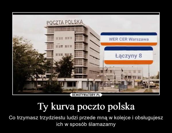 Ty kurva poczto polska – Co trzymasz trzydziestu ludzi przede mną w kolejce i obsługujesz ich w sposób ślamazarny