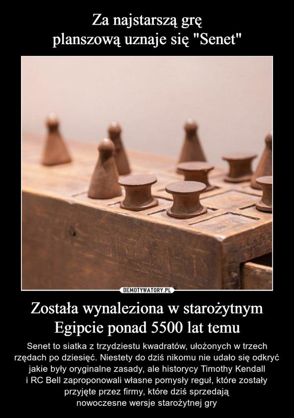 Została wynaleziona w starożytnymEgipcie ponad 5500 lat temu – Senet to siatka z trzydziestu kwadratów, ułożonych w trzech rzędach po dziesięć. Niestety do dziś nikomu nie udało się odkryć jakie były oryginalne zasady, ale historycy Timothy Kendalli RC Bell zaproponowali własne pomysły reguł, które zostałyprzyjęte przez firmy, które dziś sprzedająnowoczesne wersje starożytnej gry
