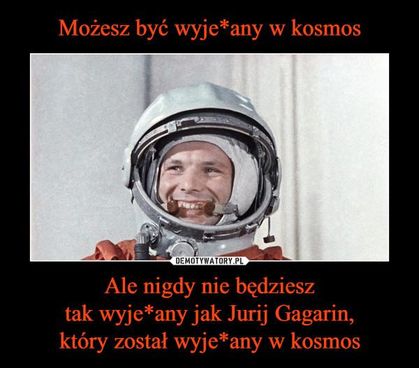 Ale nigdy nie będziesztak wyje*any jak Jurij Gagarin,który został wyje*any w kosmos –