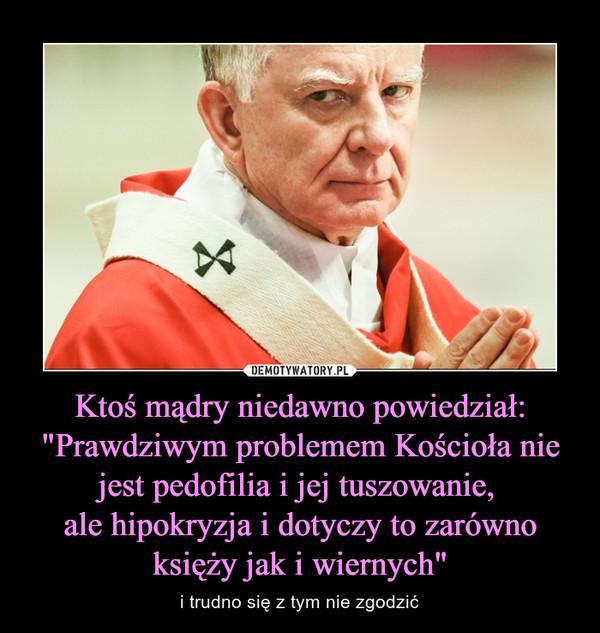 """Ktoś mądry niedawno powiedział: """"Prawdziwym problemem Kościoła nie jest pedofilia i jej tuszowanie, ale hipokryzja i dotyczy to zarówno księży jak i wiernych"""" – i trudno się z tym nie zgodzić"""