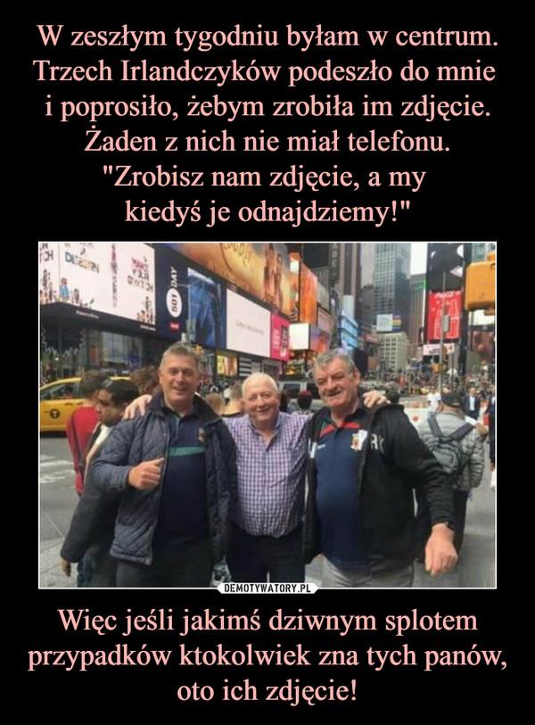 Więc jeśli jakimś dziwnym splotem przypadków ktokolwiek zna tych panów, oto ich zdjęcie! –
