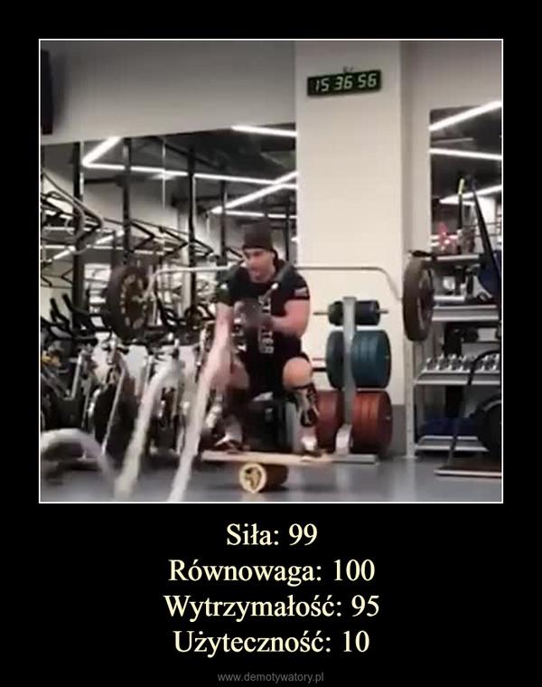 Siła: 99Równowaga: 100Wytrzymałość: 95Użyteczność: 10 –