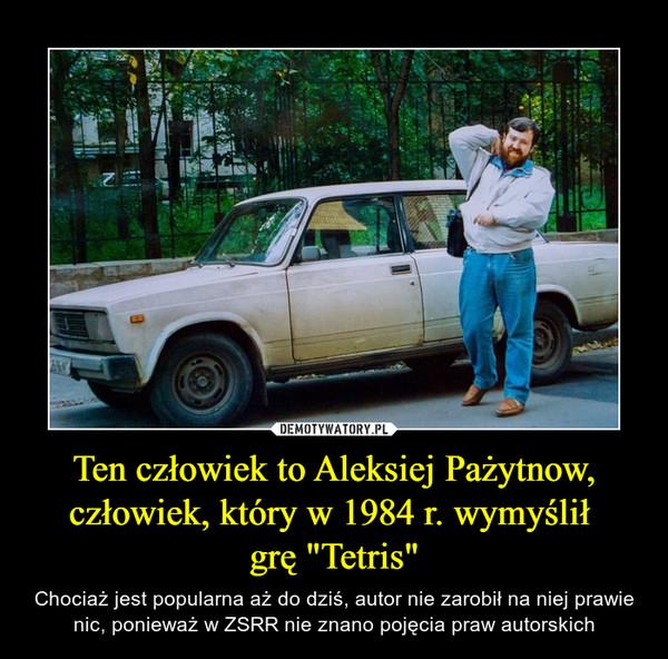 """Ten człowiek to Aleksiej Pażytnow, człowiek, który w 1984 r. wymyślił grę """"Tetris"""" – Chociaż jest popularna aż do dziś, autor nie zarobił na niej prawie nic, ponieważ w ZSRR nie znano pojęcia praw autorskich"""