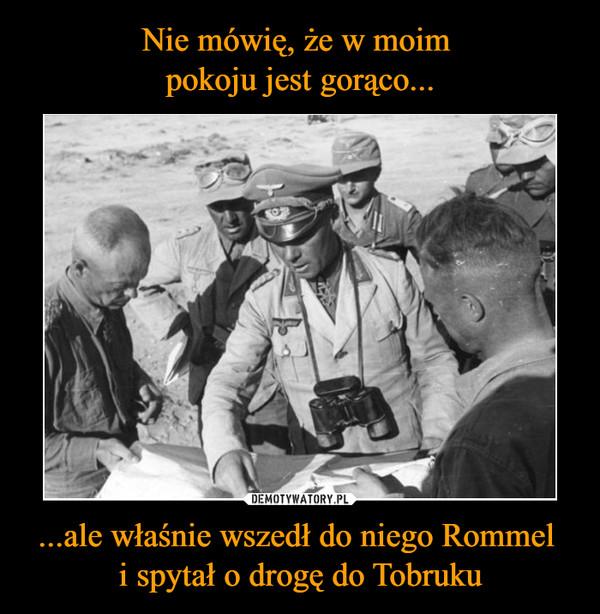 ...ale właśnie wszedł do niego Rommel i spytał o drogę do Tobruku –