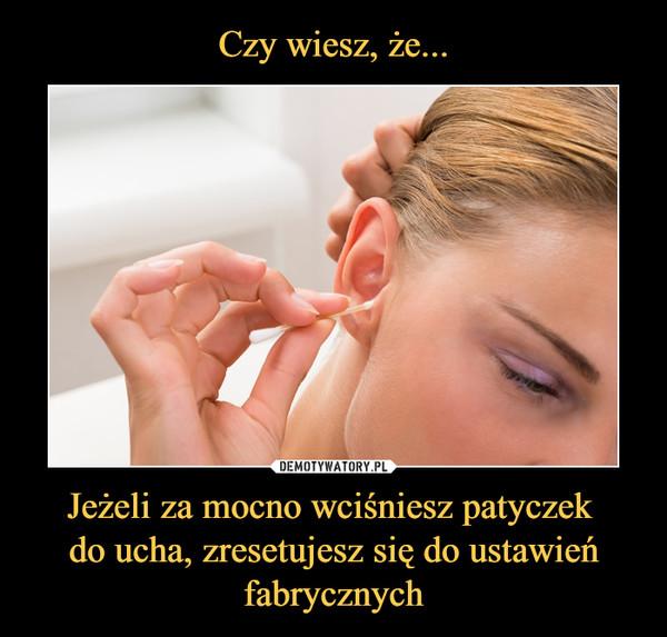 Jeżeli za mocno wciśniesz patyczek do ucha, zresetujesz się do ustawień fabrycznych –