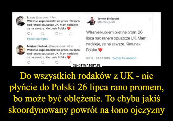 Do wszystkich rodaków z UK - nie płyńcie do Polski 26 lipca rano promem, bo może być oblężenie. To chyba jakiś skoordynowany powrót na łono ojczyzny –  Właśnie kupiłem bilet na prom. 26 lipcanad ranem opuszczę UK. Mam nadzieje,ze na zawsze. Kierunek Polska ^