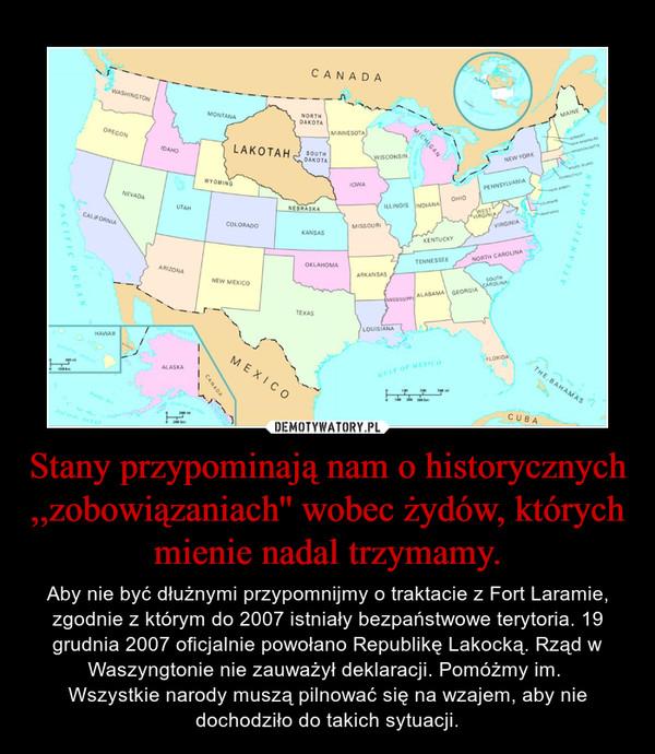 Stany przypominają nam o historycznych ,,zobowiązaniach'' wobec żydów, których mienie nadal trzymamy. – Aby nie być dłużnymi przypomnijmy o traktacie z Fort Laramie, zgodnie z którym do 2007 istniały bezpaństwowe terytoria. 19 grudnia 2007 oficjalnie powołano Republikę Lakocką. Rząd w Waszyngtonie nie zauważył deklaracji. Pomóżmy im. Wszystkie narody muszą pilnować się na wzajem, aby nie dochodziło do takich sytuacji.