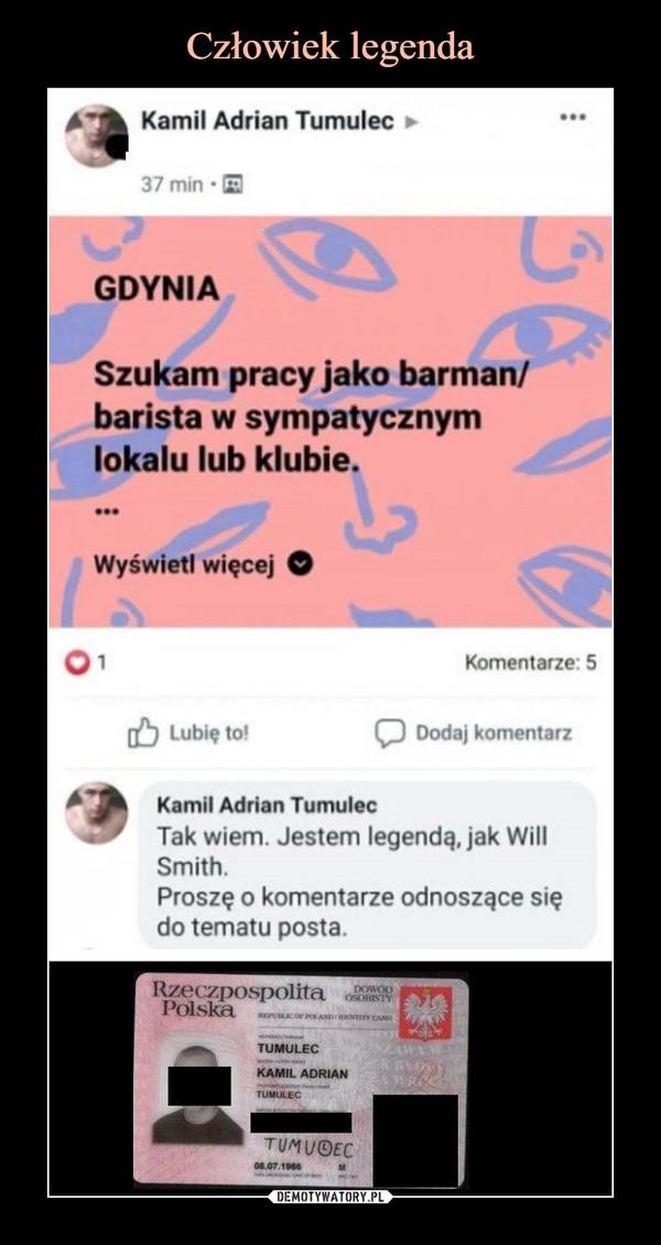 –  Kamil Adrian TumulecGDYNIASzukam pracy jako barman/barista w sympatycznymlokalu lub klubie.Kamil Adrian TumulecTak wiem. Jestem legendą, jak WillSmith.Proszę o komentarze odnoszące siędo tematu posta.