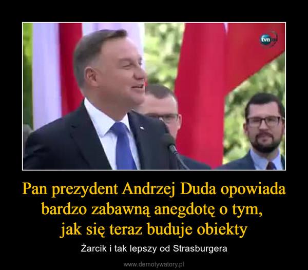 Pan prezydent Andrzej Duda opowiada bardzo zabawną anegdotę o tym, jak się teraz buduje obiekty – Żarcik i tak lepszy od Strasburgera