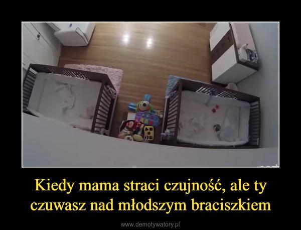 Kiedy mama straci czujność, ale ty czuwasz nad młodszym braciszkiem –