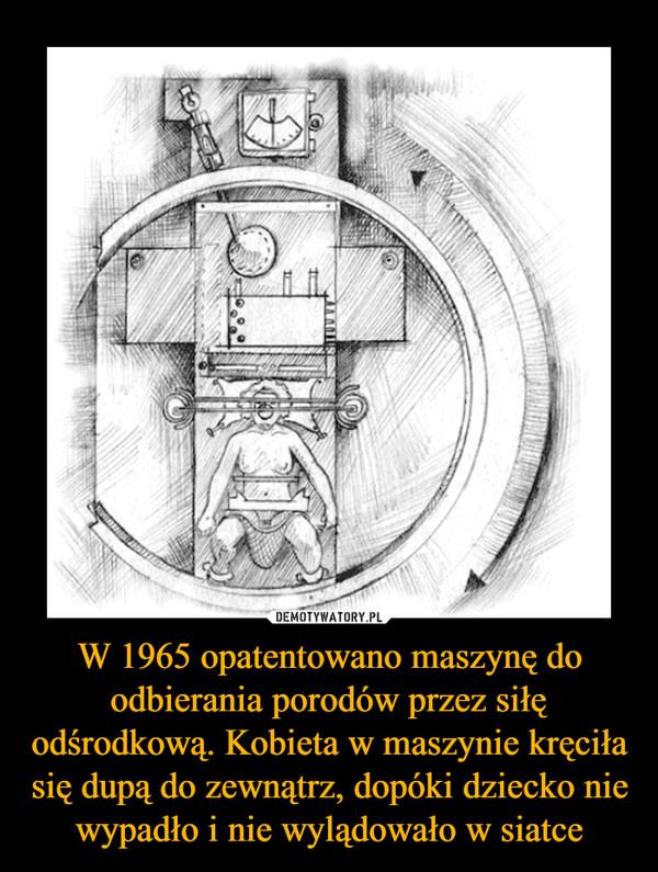 W 1965 opatentowano maszynę do odbierania porodów przez siłę odśrodkową. Kobieta w maszynie kręciła się dupą do zewnątrz, dopóki dziecko nie wypadło i nie wylądowało w siatce –