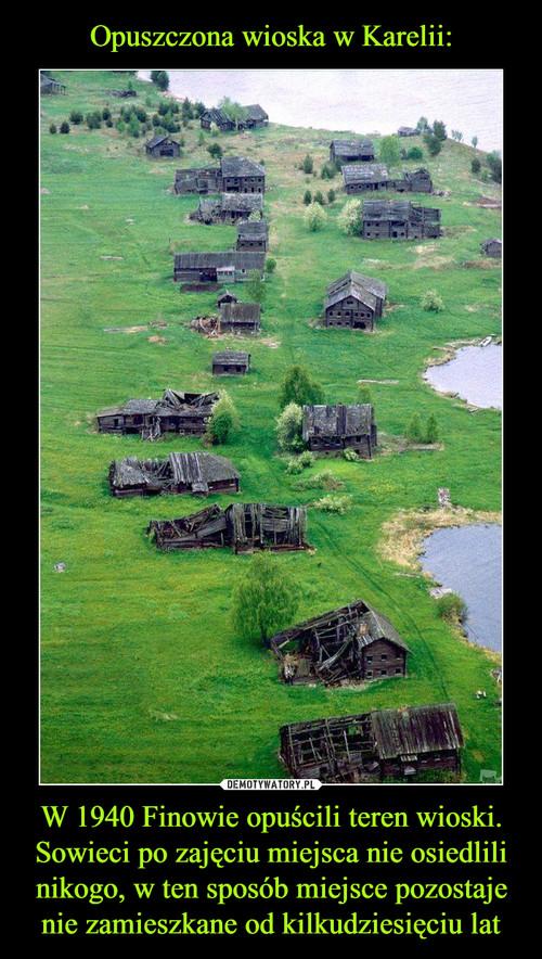 Opuszczona wioska w Karelii: W 1940 Finowie opuścili teren wioski. Sowieci po zajęciu miejsca nie osiedlili nikogo, w ten sposób miejsce pozostaje nie zamieszkane od kilkudziesięciu lat