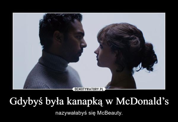 Gdybyś była kanapką w McDonald's – nazywałabyś się McBeauty.