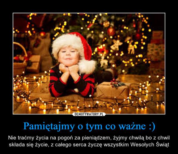 Pamiętajmy o tym co ważne :) – Nie traćmy życia na pogoń za pieniądzem, żyjmy chwilą bo z chwil składa się życie, z całego serca życzę wszystkim Wesołych Świąt