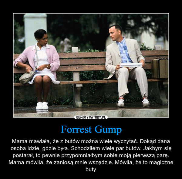 Forrest Gump – Mama mawiała, że z butów można wiele wyczytać. Dokąd dana osoba idzie, gdzie była. Schodziłem wiele par butów. Jakbym się postarał, to pewnie przypomniałbym sobie moją pierwszą parę. Mama mówiła, że zaniosą mnie wszędzie. Mówiła, że to magiczne buty