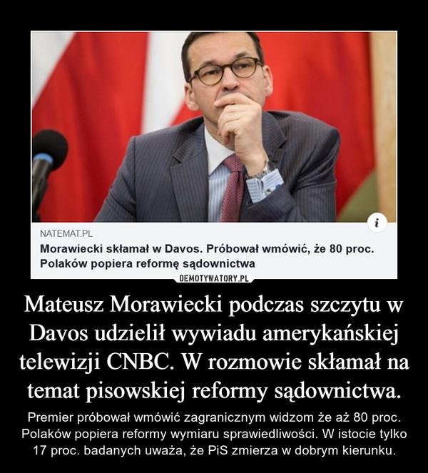 Mateusz Morawiecki podczas szczytu w Davos udzielił wywiadu amerykańskiej telewizji CNBC. W rozmowie skłamał na temat pisowskiej reformy sądownictwa. – Premier próbował wmówić zagranicznym widzom że aż 80 proc. Polaków popiera reformy wymiaru sprawiedliwości. W istocie tylko 17 proc. badanych uważa, że PiS zmierza w dobrym kierunku.