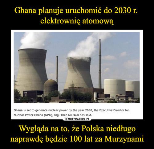 Ghana planuje uruchomić do 2030 r.  elektrownię atomową Wygląda na to, że Polska niedługo naprawdę będzie 100 lat za Murzynami