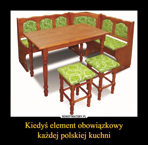 Kiedyś element obowiązkowykażdej polskiej kuchni –
