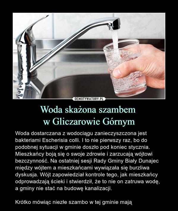 Woda skażona szambem w Gliczarowie Górnym – Woda dostarczana z wodociągu zanieczyszczona jest bakteriami Escherisia colli. I to nie pierwszy raz, bo do podobnej sytuacji w gminie doszło pod koniec stycznia. Mieszkańcy boją się o swoje zdrowie i zarzucają wójtowi bezczynność. Na ostatniej sesji Rady Gminy Biały Dunajec między wójtem a mieszkańcami wywiązała się burzliwa dyskusja. Wójt zapowiedział kontrole tego, jak mieszkańcy odprowadzają ścieki i stwierdził, że to nie on zatruwa wodę, a gminy nie stać na budowę kanalizacji.Krótko mówiąc niezłe szambo w tej gminie mają