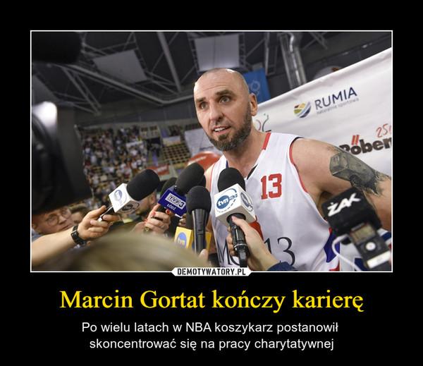 Marcin Gortat kończy karierę – Po wielu latach w NBA koszykarz postanowił skoncentrować się na pracy charytatywnej