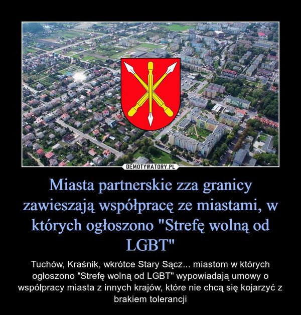 """Miasta partnerskie zza granicy zawieszają współpracę ze miastami, w których ogłoszono """"Strefę wolną od LGBT"""" – Tuchów, Kraśnik, wkrótce Stary Sącz... miastom w których ogłoszono """"Strefę wolną od LGBT"""" wypowiadają umowy o współpracy miasta z innych krajów, które nie chcą się kojarzyć z brakiem tolerancji"""
