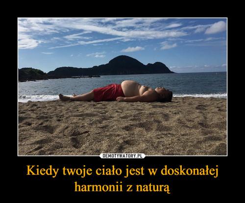 Kiedy twoje ciało jest w doskonałej harmonii z naturą