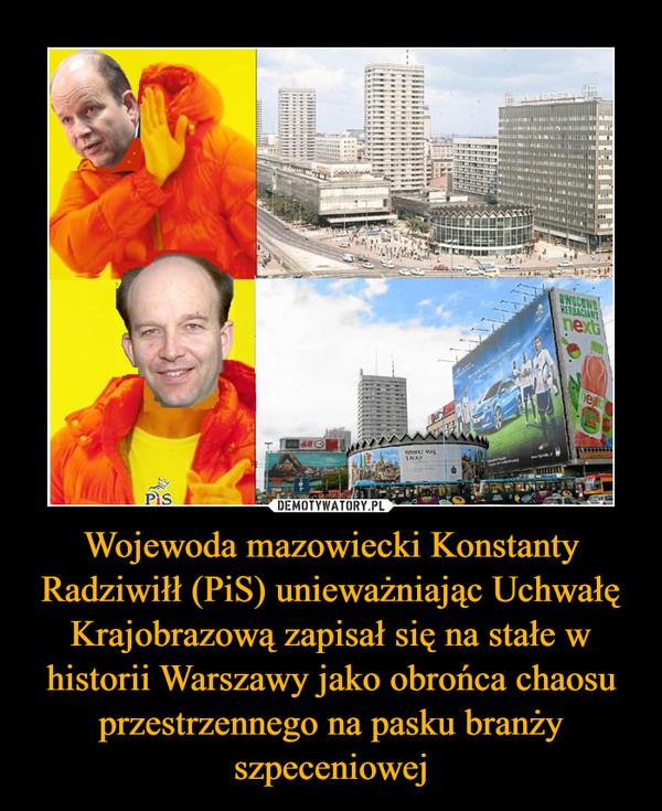 Wojewoda mazowiecki Konstanty Radziwiłł (PiS) unieważniając Uchwałę Krajobrazową zapisał się na stałe w historii Warszawy jako obrońca chaosu przestrzennego na pasku branży szpeceniowej –