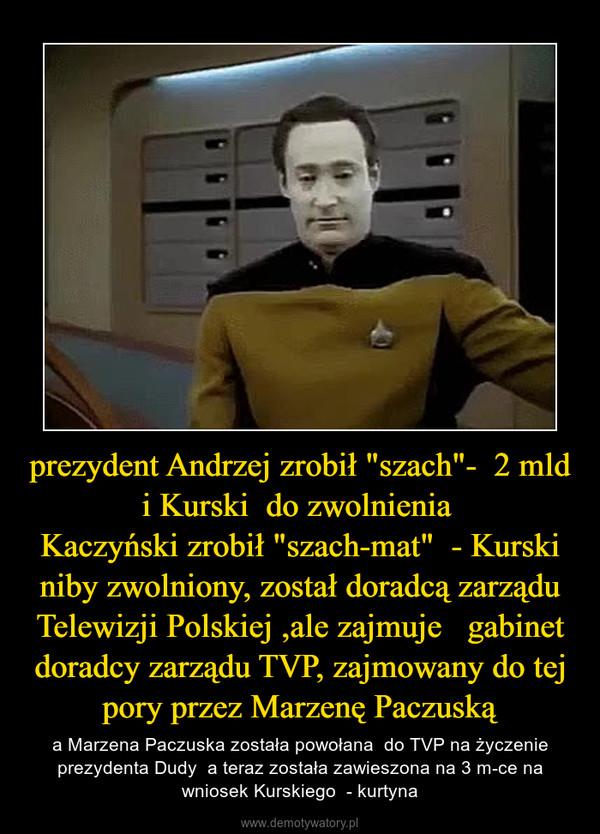 """prezydent Andrzej zrobił """"szach""""-  2 mld i Kurski  do zwolnienia Kaczyński zrobił """"szach-mat""""  - Kurski niby zwolniony, został doradcą zarządu Telewizji Polskiej ,ale zajmuje   gabinet doradcy zarządu TVP, zajmowany do tej pory przez Marzenę Paczuską – a Marzena Paczuska została powołana  do TVP na życzenie prezydenta Dudy  a teraz została zawieszona na 3 m-ce na wniosek Kurskiego  - kurtyna"""