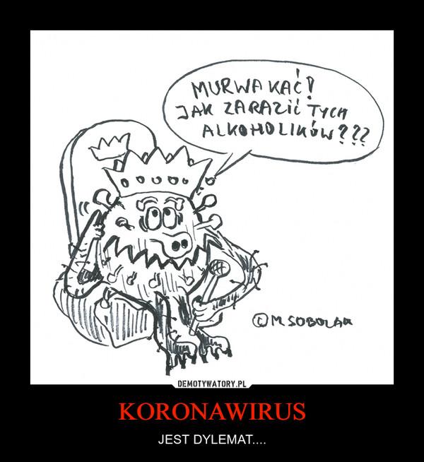 KORONAWIRUS – JEST DYLEMAT....