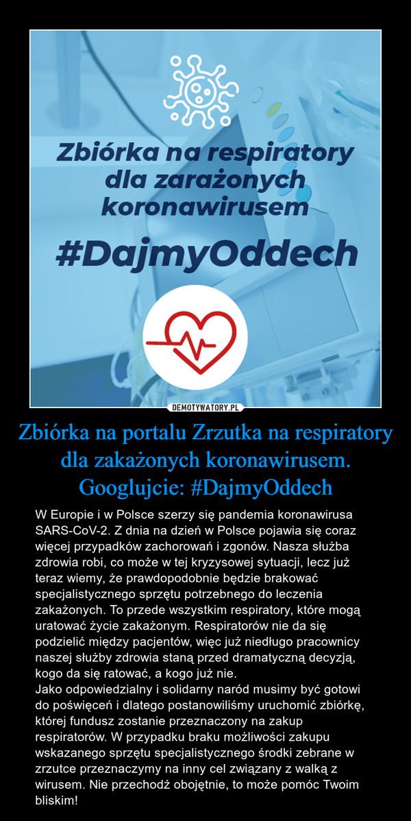 Zbiórka na portalu Zrzutka na respiratory dla zakażonych koronawirusem.Googlujcie: #DajmyOddech – W Europie i w Polsce szerzy się pandemia koronawirusa SARS-CoV-2. Z dnia na dzień w Polsce pojawia się coraz więcej przypadków zachorowań i zgonów. Nasza służba zdrowia robi, co może w tej kryzysowej sytuacji, lecz już teraz wiemy, że prawdopodobnie będzie brakować specjalistycznego sprzętu potrzebnego do leczenia zakażonych. To przede wszystkim respiratory, które mogą uratować życie zakażonym. Respiratorów nie da się podzielić między pacjentów, więc już niedługo pracownicy naszej służby zdrowia staną przed dramatyczną decyzją, kogo da się ratować, a kogo już nie.Jako odpowiedzialny i solidarny naród musimy być gotowi do poświęceń i dlatego postanowiliśmy uruchomić zbiórkę, której fundusz zostanie przeznaczony na zakup respiratorów. W przypadku braku możliwości zakupu wskazanego sprzętu specjalistycznego środki zebrane w zrzutce przeznaczymy na inny cel związany z walką z wirusem. Nie przechodź obojętnie, to może pomóc Twoim bliskim!