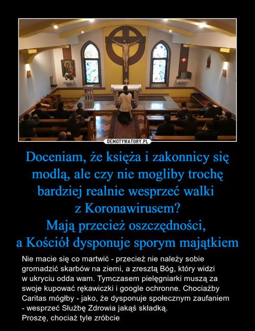 Doceniam, że księża i zakonnicy się modlą, ale czy nie mogliby trochę bardziej realnie wesprzeć walki  z Koronawirusem? Mają przecież oszczędności,  a Kościół dysponuje sporym majątkiem