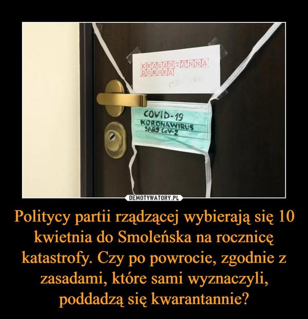 Politycy partii rządzącej wybierają się 10 kwietnia do Smoleńska na rocznicę katastrofy. Czy po powrocie, zgodnie z zasadami, które sami wyznaczyli, poddadzą się kwarantannie? –