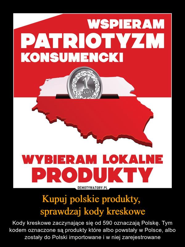 Kupuj polskie produkty, sprawdzaj kody kreskowe – Kody kreskowe zaczynające się od 590 oznaczają Polskę. Tym kodem oznaczone są produkty które albo powstały w Polsce, albo zostały do Polski importowane i w niej zarejestrowane