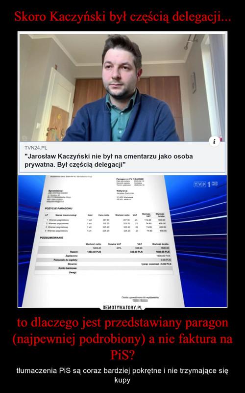 Skoro Kaczyński był częścią delegacji... to dlaczego jest przedstawiany paragon (najpewniej podrobiony) a nie faktura na PiS?