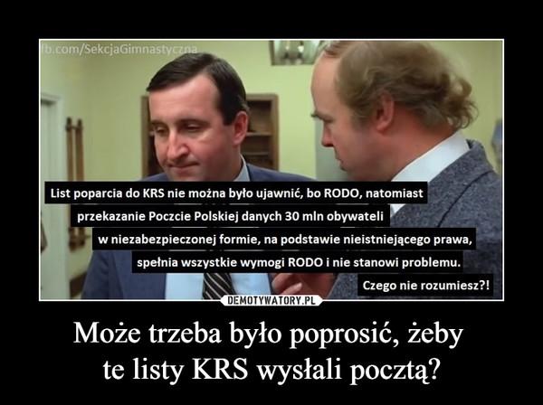 Może trzeba było poprosić, żeby te listy KRS wysłali pocztą? –  List poparcia do KRS nie można byk, ujawnić, bo RODO, natomiast przekazanie Poczcie Polskiej danych 30 mln obywateli w niezabezpieczonej formie, na podstawie nieistniejącego prawa, spełnia wszystkie wymogi RODO i nie stanowi problemu. \\Y Czego nie rozumiesz?!