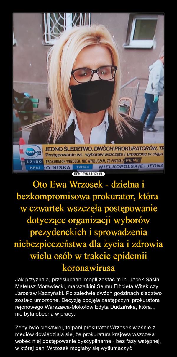 Oto Ewa Wrzosek - dzielna i bezkompromisowa prokurator, która w czwartek wszczęła postępowanie dotyczące organizacji wyborów prezydenckich i sprowadzenia niebezpieczeństwa dla życia i zdrowia wielu osób w trakcie epidemii koronawirusa – Jak przyznała, przesłuchani mogli zostać m.in. Jacek Sasin, Mateusz Morawiecki, marszałkini Sejmu Elżbieta Witek czy Jarosław Kaczyński. Po zaledwie dwóch godzinach śledztwo zostało umorzone. Decyzję podjęła zastępczyni prokuratora rejonowego Warszawa-Mokotów Edyta Dudzińska, która... nie była obecna w pracy.Żeby było ciekawiej, to pani prokurator Wrzosek właśnie z mediów dowiedziała się, że prokuratura krajowa wszczęła wobec niej postępowanie dyscyplinarne - bez fazy wstępnej, w której pani Wrzosek mogłaby się wytłumaczyć