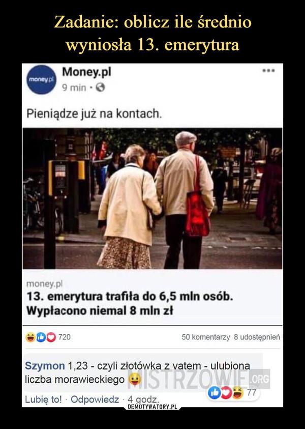 –  Money.pl9 min • 0Pieniądze już na kontachmoney.pl13. emerytura trafiła do 6,5 min osóbWypłacono niemal 8 min złw OO 72050 komentarzy 8 udostępnierSzymon 1,23 - czyli złotówka z vatem - ulubionaliczba morawieckiego |